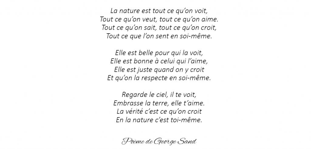 """Poème de George Sand : """" La nature est tout ce qu'on voit Tout ce qu'on veut, tout ce qu'on aime. Tout ce qu'on sait, tout ce qu'on croit, Tout ce que l'on sent en soi-même. [...]""""."""